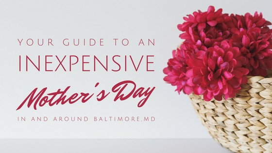 your guide to an inexpensive mother's day in and around baltimore maryland