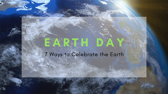 Earth Day 7 ways to celebrate the earth